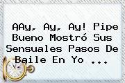 ¡Ay, Ay, Ay! Pipe Bueno Mostró Sus Sensuales Pasos De Baile En <b>Yo</b> ...