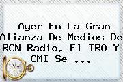 Ayer En La Gran Alianza De Medios De <b>RCN Radio</b>, El TRO Y CMI Se <b>...</b>