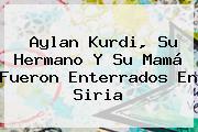 <b>Aylan Kurdi</b>, Su Hermano Y Su Mamá Fueron Enterrados En Siria