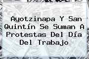 Día del Trabajo. Ayotzinapa y San Quintín se suman a protestas del Día del Trabajo, Enlaces, Imágenes, Videos y Tweets