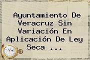 Ayuntamiento De Veracruz Sin Variación En Aplicación De <b>Ley Seca</b> ...