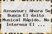 Aznavour: Ahora Se Busca El <b>éxito</b> Musical Rápido, No Interesa El <b>...</b>