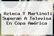 Azteca Y Martinoli Superan A <b>Televisa</b> En Copa América