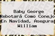Baby George Rebotará Como Conejo En <b>Navidad</b>, Asegura William
