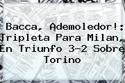 <b>Bacca</b>, ¡demoledor!: Tripleta Para Milan, En Triunfo 3-2 Sobre Torino