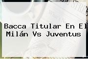 Bacca Titular En El <b>Milán Vs Juventus</b>