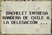 BACHELET ENTREGA <b>BANDERA DE CHILE</b> A LA DELEGACIÓN ...