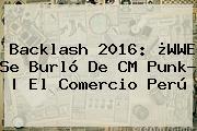 Backlash 2016: ¿WWE Se Burló De <b>CM Punk</b>? | El Comercio Perú