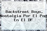 <b>Backstreet Boys</b>, Nostalgia Por El Pop En El DF