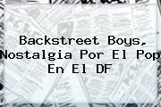 <b>Backstreet Boys</b>, Nostalgia Por El Pop En El DF