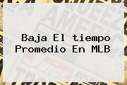 Baja El <b>tiempo</b> Promedio En MLB