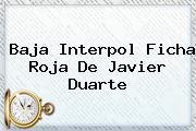 Baja <b>Interpol</b> Ficha Roja De Javier Duarte