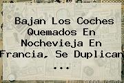 Bajan Los Coches Quemados En <b>Nochevieja</b> En Francia, Se Duplican <b>...</b>