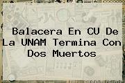 <b>Balacera En CU</b> De La <b>UNAM</b> Termina Con Dos Muertos