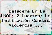 <b>Balacera</b> En La <b>UNAM</b>: 2 Muertos; La Institución Condena Violencia ...