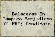 <i>Balaceras En Tampico Perjudican Al PRI: Candidato</i>
