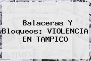 Balaceras Y Bloqueos: VIOLENCIA EN <b>TAMPICO</b>