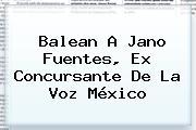 Balean A <b>Jano Fuentes</b>, Ex Concursante De La Voz México