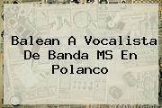 Balean A Vocalista De <b>Banda MS</b> En Polanco