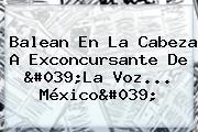 Balean En La Cabeza A Exconcursante De 'La Voz... México'