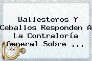Ballesteros Y Ceballos Responden A La <b>Contraloría</b> General Sobre <b>...</b>