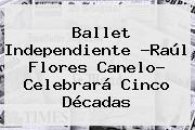 Ballet Independiente ?Raúl <b>Flores</b> Canelo? Celebrará Cinco Décadas