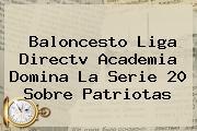 Baloncesto Liga <b>Directv</b> Academia Domina La Serie 20 Sobre Patriotas