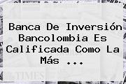 Banca De Inversión <b>Bancolombia</b> Es Calificada Como La Más <b>...</b>