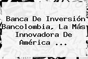 Banca De Inversión <b>Bancolombia</b>, La Más Innovadora De América <b>...</b>