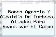 <b>Banco Agrario</b> Y Alcaldía De Turbaco, Aliados Para Reactivar El Campo
