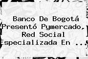 <b>Banco De Bogotá</b> Presentó Pymercado, Red Social Especializada En ...