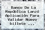 Banco De La República Lanzó Aplicación Para Validar Nuevo <b>billete</b> <b>...</b>