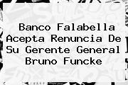 Banco <b>Falabella</b> Acepta Renuncia De Su Gerente General Bruno Funcke