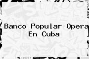 <b>Banco Popular</b> Opera En Cuba
