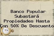 <b>Banco Popular</b> Subastará Propiedades Hasta Con 50% De Descuento