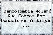 <b>Bancolombia</b> Aclaró Que Cobros Por Donaciones A Salgar <b>...</b>