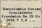 <b>Bancolombia</b> Estima Crecimiento Económico De 2% En 2016 Y 2,6 ...