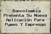 <b>Bancolombia</b> Presenta Su Nueva Aplicación Para Pymes Y Empresas