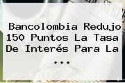 <b>Bancolombia</b> Redujo 150 Puntos La Tasa De Interés Para La ...