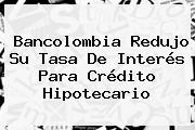 <b>Bancolombia</b> Redujo Su Tasa De Interés Para Crédito Hipotecario