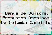 Banda De Juniors, Presuntos Asesinos De <b>Columba Campillo</b>
