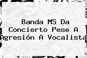 <b>Banda MS</b> Da Concierto Pese A Agresión A Vocalista