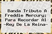 Banda Tributo A <b>Freddie Mercury</b>: Para Recordar Al ?Rey De La Reina?