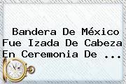 <b>Bandera De México</b> Fue Izada De Cabeza En Ceremonia De ...