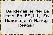 Banderas A Media Asta En EE.UU. En Homenaje A <b>Nancy Reagan</b>