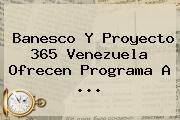 Banesco Y Proyecto <b>365</b> Venezuela Ofrecen Programa A ...