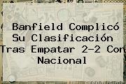 Banfield Complicó Su Clasificación Tras Empatar 2-2 Con Nacional