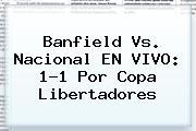 Banfield Vs. Nacional EN VIVO: 1-1 Por <b>Copa Libertadores</b>