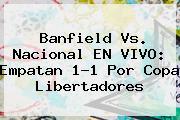 Banfield Vs. Nacional EN VIVO: Empatan 1-1 Por <b>Copa Libertadores</b>