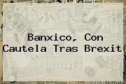 <b>Banxico</b>, Con Cautela Tras Brexit